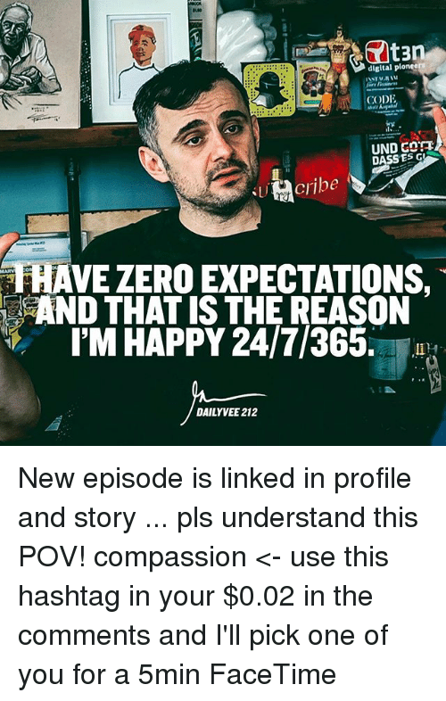 Facetime, Memes, and Zero: digital pioneer  CODI  UND G  DASS ES AVE ZERO EXPECTATIONS,  IM HAPPY 24/7/365.  DAILY VEE 212 New episode is linked in profile and story ... pls understand this POV! compassion <- use this hashtag in your $0.02 in the comments and I'll pick one of you for a 5min FaceTime