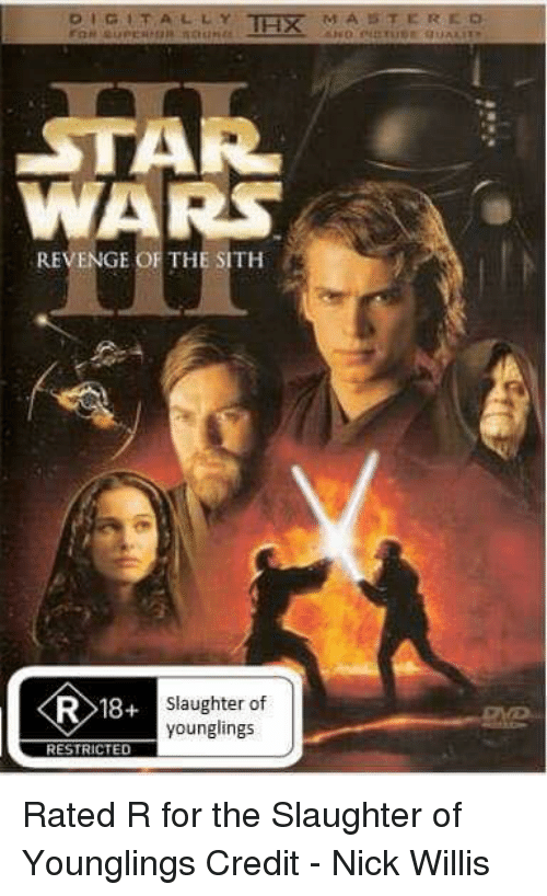 Revenge, Sith, and Star Wars: DIGITALLY TH M A T ER  STAR  WARS  REVENGE OF THE SITH  R 18+  Slaughter of  younglings  RESTRICTED Rated R for the Slaughter of Younglings Credit - Nick Willis
