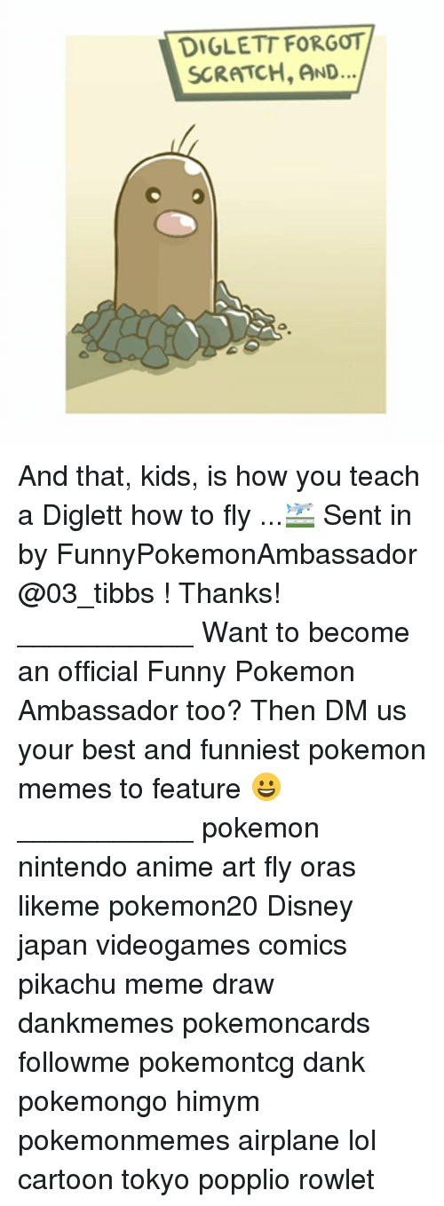 Anime, Dank, and Disney: DIGLETT FORGOT  SCRATCH, AND And that, kids, is how you teach a Diglett how to fly ...🛫 Sent in by FunnyPokemonAmbassador @03_tibbs ! Thanks! ___________ Want to become an official Funny Pokemon Ambassador too? Then DM us your best and funniest pokemon memes to feature 😀 ___________ pokemon nintendo anime art fly oras likeme pokemon20 Disney japan videogames comics pikachu meme draw dankmemes pokemoncards followme pokemontcg dank pokemongo himym pokemonmemes airplane lol cartoon tokyo popplio rowlet