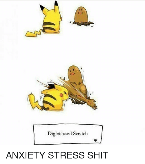Memes, Shit, and Anxiety: Diglett used Scratch ANXIETY STRESS SHIT