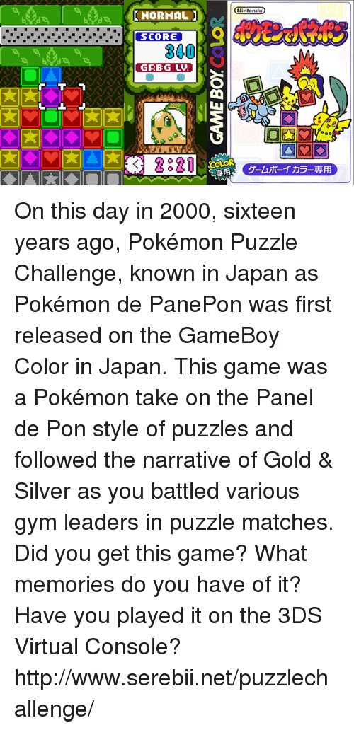 The Narrator: DIHORHAL  SCORE  300  GRBG LAU  3 2821  Nintendo On this day in 2000, sixteen years ago, Pokémon Puzzle Challenge, known in Japan as Pokémon de PanePon was first released on the GameBoy Color in Japan. This game was a Pokémon take on the Panel de Pon style of puzzles and followed the narrative of Gold & Silver as you battled various gym leaders in puzzle matches. Did you get this game? What memories do you have of it? Have you played it on the 3DS Virtual Console? http://www.serebii.net/puzzlechallenge/