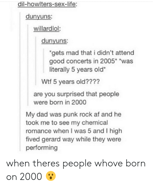 """Gerard Way: dil-howlters-sex-life:  dunyuns  willardlol:  dunyuns  gets mad that i didn't attend  good concerts in 2005* """"was  literally 5 years old""""  Wtf 5 years old????  are you surprised that people  My dad was punk rock af and he  romance when I was 5 and I high  were born in 2000  took me to see my chemical  fived gerard way while they were  performing when theres people whove born on 2000 😮"""