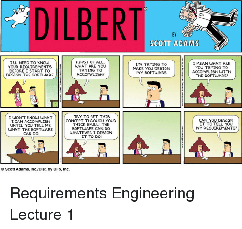Dilbert: DILBERT  BY  SCOTT ADAMS  ILL NEED TO KNOW  YOUR REQUIREMENTS  BEFORE I START TO 8  FIRST OF ALL  WHAT ARE YOU  TRYING TO  ACCOMPLISH?  I'M TRYING TO  MAKE YOU DESIGN  MY SOFTWARE  I MEAN WHAT ARE  YOU TRYING TO  ACCOMPLISH WITH  THE SOFTWARE?  DESIGN THE SOFTWARE.  I WONT KNOW WHAT  I CAN ACCOMPLISH  UNTIL YOU TELL ME  WHAT THE SOFTWARE  CAN DO.  TRY TO GET THIS  CONCEPT THROUGH YOUR  THICK SKULL: THE  SOFTWARE CAN DO  WHATEVER I DESIGN  IT TO DO!  CAN YOU DESIGN  IT TO TELL YOU  (MY REQUIREMENTS?  O Scott Adams, Inc./Dist. by UFS, Inc. Requirements Engineering Lecture 1