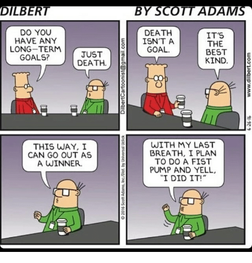 Memes, Dilbert, and Scott Adams: DILBERT  DO YOU  HAVE ANY  LONG TERM JUST  GOALS?  DEATH  THIS WAY, I  CAN GO OUT AS  A WINNER.  BY SCOTT ADAMS  DEATH  IT'S  ISN'T A  THE  GOAL.  BEST  E  KIND  8  WITH MY LAST  BREATH, I PLAN  TO DO A FIST  PUMP AND YELL,  I DID IT!