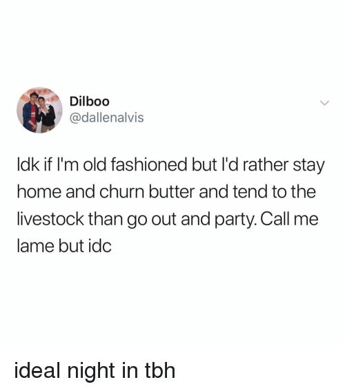 Im Old: Dilboo  @dallenalvis  ldk if I'm old fashioned but I'd rather stay  home and churn butter and tend to the  livestock than go out and party. Call me  lame but idc ideal night in tbh