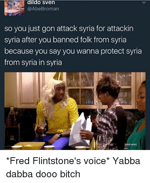 flintstones: dildo Sven  @Abe Broman  so you just gon attack syria for attackin  syria after you banned folk from syria  because you say you wanna protect syria  from Syria in syria  [adult swim] *Fred Flintstone's voice* Yabba dabba dooo bitch