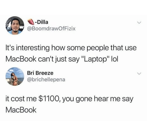 """Lol, Laptop, and Macbook: -Dilla  @BoomdrawOfFizix  It's interesting how some people that use  MacBook can't just say """"Laptop"""" lol  Bri Breeze  @brichellepena  it cost me $1100, you gone hear me say  MacBook"""