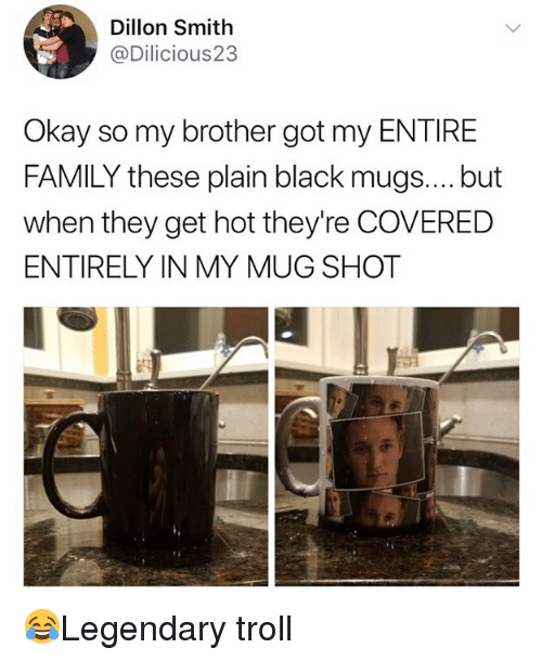 Family, Memes, and Troll: Dillon Smith  @Dilicious23  Okay so my brother got my ENTIRE  FAMILY these plain black mugs.... but  when they get hot they're COVERED  ENTIRELY IN MY MUG SHOT 😂Legendary troll