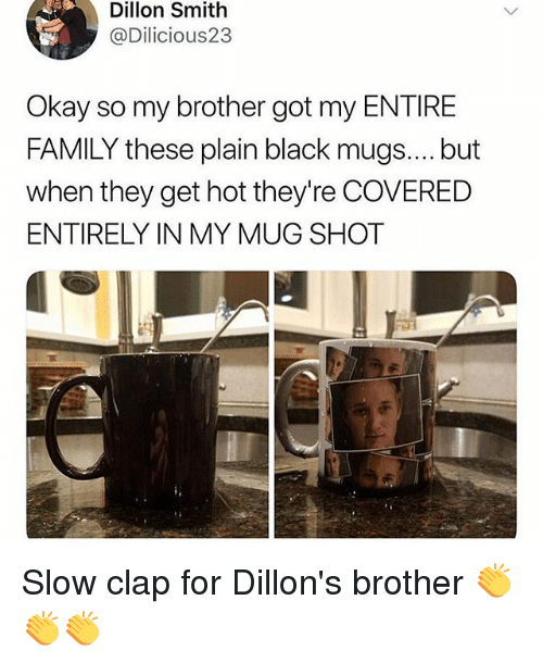 Family, Memes, and Black: Dillon Smith  @Dilicious23  Okay so my brother got my ENTIRE  FAMILY these plain black mugs.... but  when they get hot they're COVERED  ENTIRELY IN MY MUG SHOT Slow clap for Dillon's brother 👏👏👏