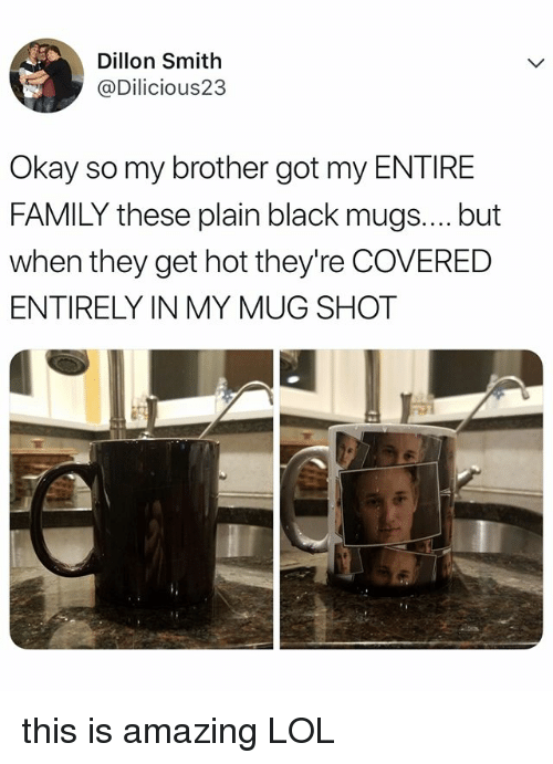 Family, Lol, and Black: Dillon Smith  @Dilicious23  Okay so my brother got my ENTIRE  FAMILY these plain black mugs.... but  when they get hot they're COVERED  ENTIRELY IN MY MUG SHOT this is amazing LOL