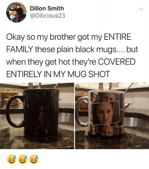 Family, Funny, and Black: Dillon Smith  @Dilicious23  Okay so my brother got my ENTIRE  FAMILY these plain black mugs.... but  when they get hot they're COVERED  ENTIRELY IN MY MUG SHOT 😅😅😅