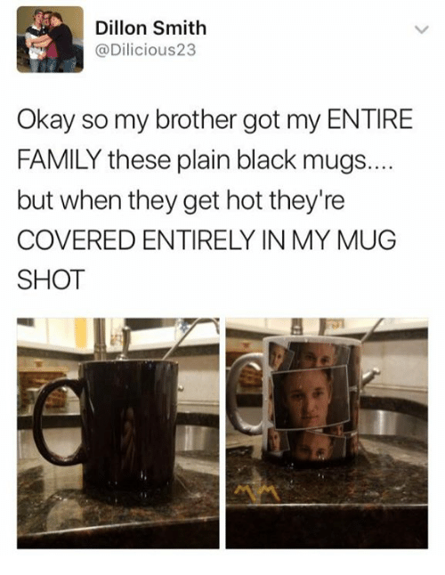 Family, Black, and Okay: Dillon Smith  @Dilicious23  Okay so my brother got my ENTIRE  FAMILY these plain black mugs...  but when they get hot they're  COVERED ENTIRELY IN MY MUG  SHOT
