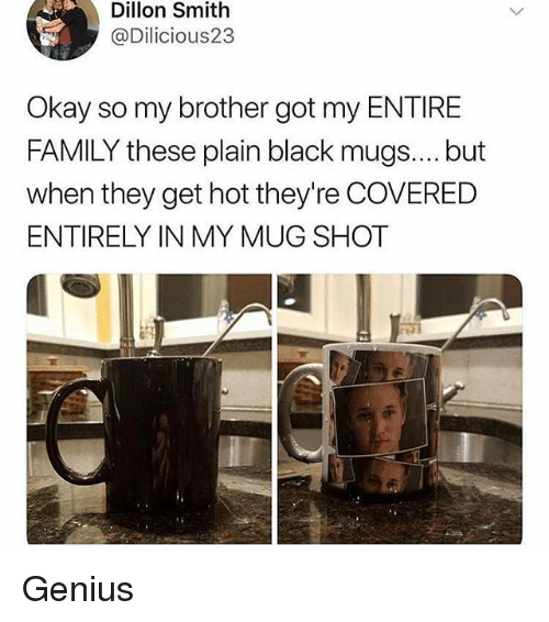 Family, Memes, and Black: Dillon Smith  @Dilicious23  Okay so my brother got my ENTIRE  FAMILY these plain black mugs.... but  when they get hot they're COVERED  ENTIRELY IN MY MUG SHOT Genius