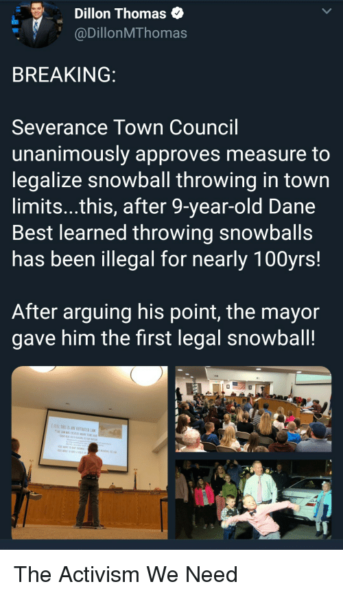 Rave: Dillon Thomas  @DillonMThomas  BREAKING  Severance Town Council  unanimously approves measure to  legalize snowball throwing in town  limits...this, after 9-year-old Dane  Best learned throwing snowballs  has been illegal for nearly 100yrs!  After arguing his point, the mayor  gave him the first legal snowball!  IFEEL THES IS AN OUTDATED LAW  TWE LAW WAS CREATED MANT YEARS AG  ADHD, analety ond  WANT TO RAVE SNDWRALL  KİDS WANI 10EAVf A VOICE IN The Activism We Need