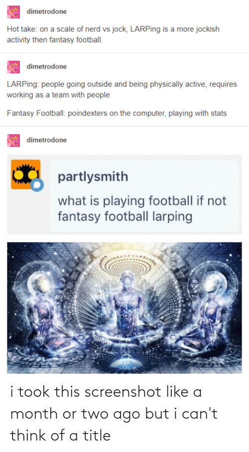 On A Scale Of: dimetrodone  Hot take: on a scale of nerd vs jock, LARPing is a more jockish  activity then fantasy football.  dimetrodone  LARPing: people going outside and being physically active, requires  working as a team with people  Fantasy Football: poindexters on the computer, playing with stats  dimetrodone  partlysmith  what is playing football if not  fantasy football larping i took this screenshot like a month or two ago but i can't think of a title