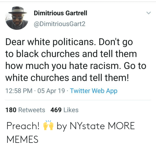preach: Dimitrious Gartrell  @DimitriousGart2  Dear white politicans. Don't go  to black churches and tell them  how much you hate racism. Go to  white churches and tell them!  12:58 PM 05 Apr 19 Twitter Web App  180 Retweets 469 Likes Preach! 🙌 by NYstate MORE MEMES