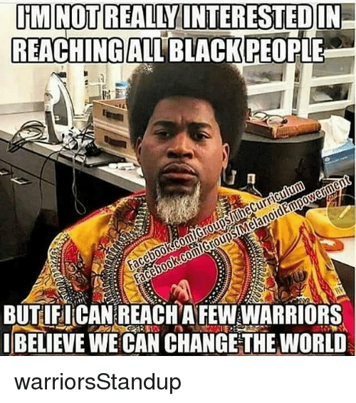 blackpeople: DiMNO  REALLY INTERESTEDIN  REACHING ALL BLACKPEOPLE  men  CE BUTIFICAN REACHAFEWWARRIORS  BELIEVE WE CAN CHANGETHE WORLD warriorsStandup