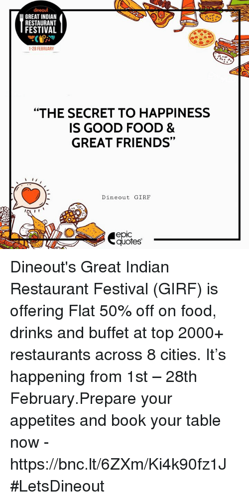"""Food, Friends, and Book: dineout  GREAT INDIAN  RESTAURANT  FESTIVAL  1-28 FEBRUARY  """"THE SECRET TO HAPPINESS  IS GOOD FOOD &  GREAT FRIENDS  Dineout GIRE  epic  quotes Dineout's Great Indian Restaurant Festival (GIRF) is offering Flat 50% off on food, drinks and buffet at top 2000+ restaurants across 8 cities. It's happening from 1st – 28th February.Prepare your appetites and book your table now - https://bnc.lt/6ZXm/Ki4k90fz1J #LetsDineout"""
