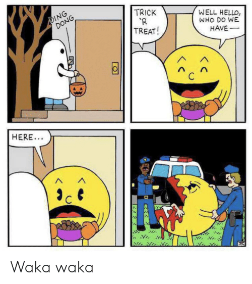 waka waka: DING  DONG  TRICK  R  TREAT!  WELL HELLO,  WHO DO WE  HAVE-  HERE... Waka waka
