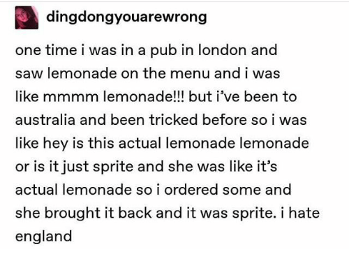 sprite: dingdongyouarewrong  one time i was in a pub in london and  saw lemonade on the menu and i was  like mmmm lemonade!!! but i've been to  australia and been tricked before so i was  like hey is this actual lemonade lemonade  or is it just sprite and she was like it's  actual lemonade so i ordered some and  she brought it back and it was sprite. i hate  england