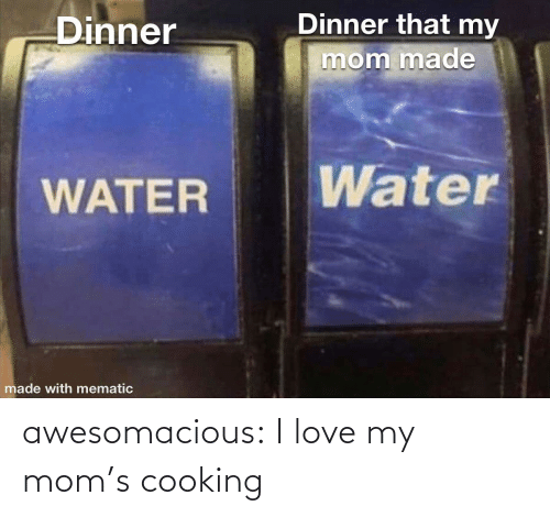 cooking: Dinner that my  Dinner  mom made  Water  WATER  made with mematic awesomacious:  I love my mom's cooking