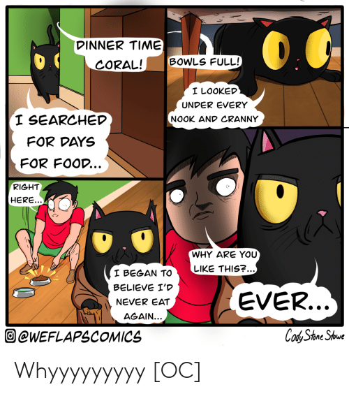 For Days: DINNER TIME)  BOWLS FULL!  CORAL!  I LOOKED  UNDER EVERY  I SEARCHED  NOOK AND CRANNY  FOR DAYS  FOR FOOD...  RIGHT  HERE...  WHY ARE YOU  LIKE THIS?...)  I BEGAN TO  BELIEVE I'D  EVER...  NEVER EAT  AGAIN...  Cod Stone Shoue  @WEFLAPSCOMICS Whyyyyyyyyy [OC]