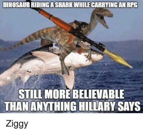 Dinosaur, Memes, and Dinosaurs: DINOSAUR RIDINGASHARKWHILECARRYING AN RPG  STILL MORE BELIEVABLE  THAN ANYTHING HILLARY SAYS Ziggy