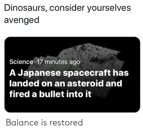 avenged: Dinosaurs, consider yourselves  avenged  Science 17 minutes ago  A Japanese spacecraft has  landed on an asteroid and  fired a bullet into it Balance is restored