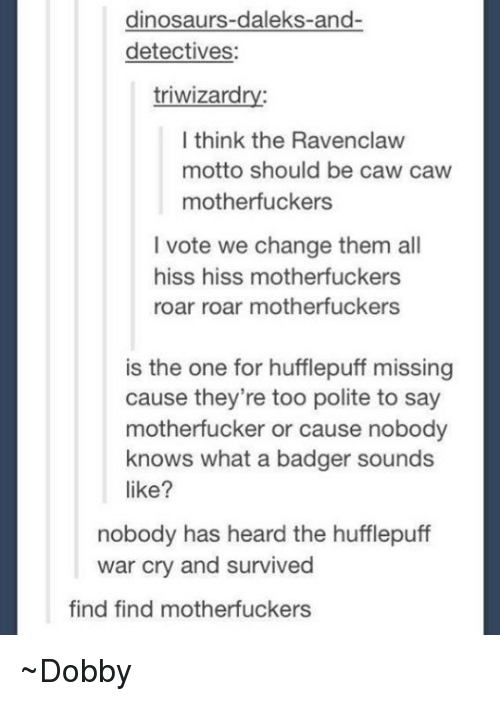 Dinosaur, Memes, and Dinosaurs: dinosaurs-daleks-and-  detectives:  triwizard  I think the Ravenclaw  motto should be caw caw  motherfuckers  l vote we change them all  hiss hiss motherfuckers  roar roar motherfuckers  is the one for hufflepuff missing  cause they're too polite to say  motherfucker or cause nobody  knows what a badger sounds  like?  nobody has heard the hufflepuff  war cry and survived  find find motherfuckers ~Dobby