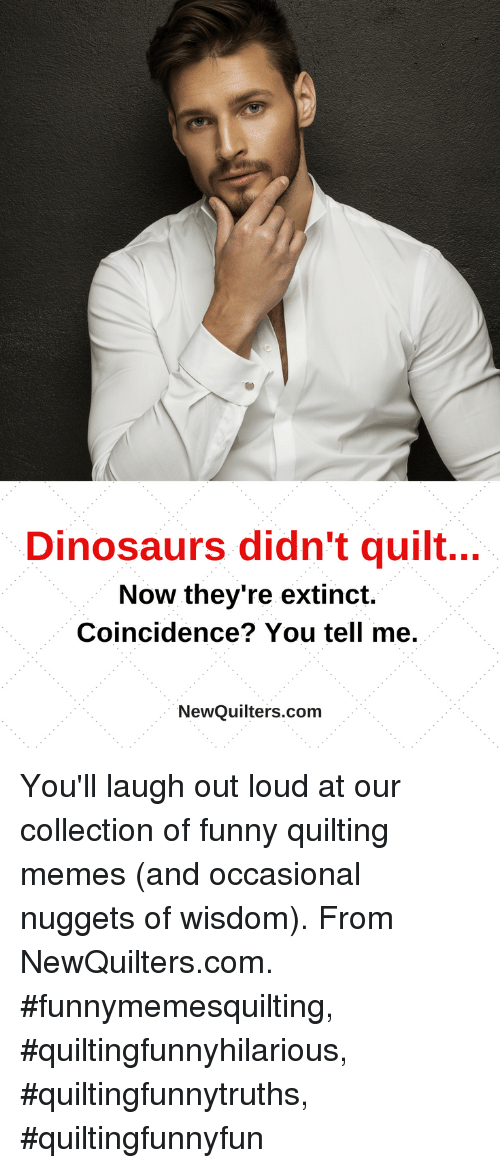 Collection Of Funny: Dinosaurs didn't quilt...  Now they're extinct.  Coincidence? You tell me.  NewQuilters.com You'll laugh out loud at our collection of funny quilting memes (and occasional nuggets of wisdom). From NewQuilters.com. #funnymemesquilting, #quiltingfunnyhilarious, #quiltingfunnytruths, #quiltingfunnyfun