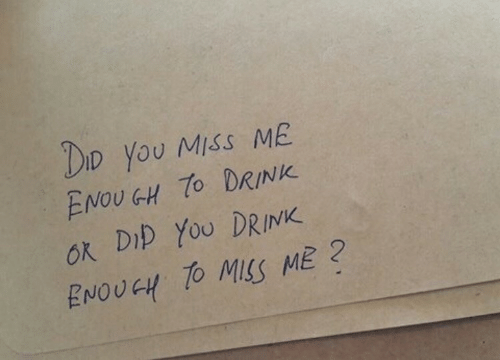 miss me: DIo you Miss ME  ENOU GH 7o DRINK  ok DID YoU DRINK  ENOUGH TO MSS ME