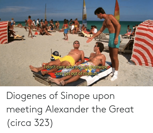 alexander: Diogenes of Sinope upon meeting Alexander the Great (circa 323)