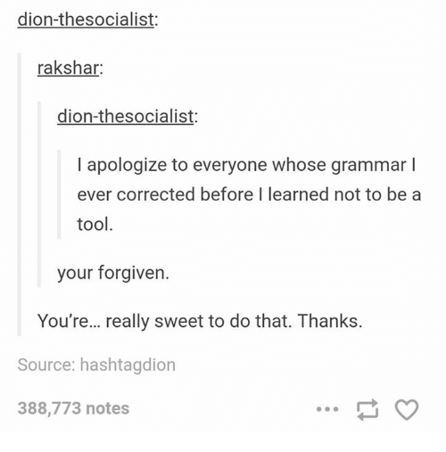 Grammarly: dion-thesocialist:  rakshar:  dion-thesocialist:  I apologize to everyone whose grammar l  ever corrected before I learned not to be a  tool  your forgiven.  You're... really sweet to do that. Thanks.  Source: hashtagdion  388,773 notes