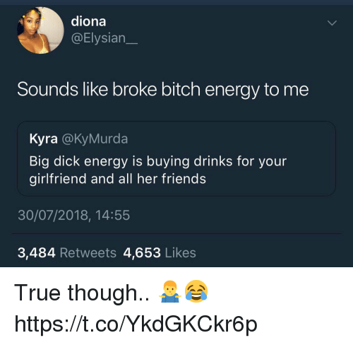 Big Dick, Bitch, and Energy: diona  @Elysian  Sounds like broke bitch energy to me  Kyra @KyMurda  Big dick energy is buying drinks for your  girlfriend and all her friends  30/07/2018, 14:55  3,484 Retweets 4,653 Likes True though.. 🤷‍♂️😂 https://t.co/YkdGKCkr6p