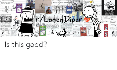 Becaus: DIONT  KEAN IT  IT  ME A PLar  Haha, Give me  Free Gold and  CREEPER AWW MAN  GREG! YOU POSTED CRINGE! YOU'RE  GONNA LOST SUBSCRIBERS!  Karma!  DIARY  of a  OUTTA MY  WAY,LIBERALS!  GOOD ONE,  MANNY!  Wimpy Kid  The Bruh  BUTT  Pass  INTERNATIONAL  REG!  WE'RE  HoME  O BRUH PASS  Cringe Ass  Nae Nae Baby  (2002-2004  shot to death)  Ths pess entitles  GREG HEFFLEY  ful and une vie of the werd BRUH  bably  bout mobile  e of the  has just  An LLB by u/dogburgerzz  I'M  GAY  Coer by nard  DIARY OF A WIMPY KID  ng. Just  characters!  Friday  Friday  My senses went haywire and I experienced  intense hallucinations.  this, but I  shel-  Fregley  Well. It's been a long time since Tve written in this, I'm notsure how to  I'm not sure where to start. Onear ago, I tried night a the Plain  to kill myself. I survived. Barely. spent the past even th razies pa  year in the hospital and lost the e of my legs. The I had  local  say  Thats  DAD, IS ISRAEL  A LEGITIMATE  STATE?  UM... NOT  NECESSARILY...  EMERG  my guard wh, becaus  him and e n telling hi  paper got lazy and declared dead the second talkina  I Alatlined.  Greg Heff is dea I  lost. It sesr  en't  quess  gh.  LOO  Luc  er re  ne was  WASN ROU  REG, MY  KNOW IF Y  on the shopping cart  hat le think  to takarge  K THAT, BUT EN HE  AD. HE HIT ME E HIT  ALLY, SOMETIME DURING  ELEMANTARY SCHOOL, MOM TOLD HIM TO LEAVE.  EVEN THOUGH HE WAS A TOTAL PIECE OF SHIT,  I STILL MISSED HIM. IT WASN'T EASY WITHOUT  HIM, MÔM BARELY HAD ENOUGH INCOME TO  SUPPORT ME. YOU PROBABLY REMEMBER HOW I  COPED, NEVER QUITE ACTING NORMAL. HE TOOK  QUITE THE MENTAL TOLL, AND I DON'T THINK I  EVER RECOVERED. ITS NOT LIKE WE COULD  AFFORD THERAPY. I KNOW WE WERENT REALLY  FRIENDS, AND I DON'T BLAME YOU FOR THAT.  I'VE ALYSAD MY MOM, THOUGH, SHE'S THE  VE EVER HAD. I DON'T WANT TO  DON  matte  d though  my erection, but lets not for get his mom has  real unny to laugh  E WAS PR  OM.  knd of nitors supp  closet, with a searing pain in my lower 