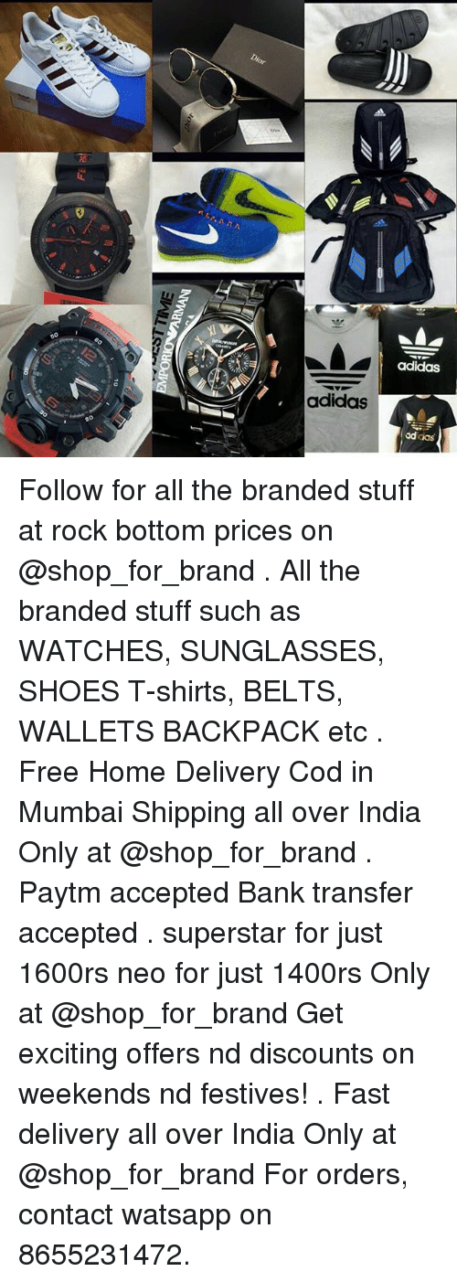Adidas, Shoes, and Bank: Dior  adidas  adidas  addas Follow for all the branded stuff at rock bottom prices on @shop_for_brand . All the branded stuff such as WATCHES, SUNGLASSES, SHOES T-shirts, BELTS, WALLETS BACKPACK etc . Free Home Delivery Cod in Mumbai Shipping all over India Only at @shop_for_brand . Paytm accepted Bank transfer accepted . superstar for just 1600rs neo for just 1400rs Only at @shop_for_brand Get exciting offers nd discounts on weekends nd festives! . Fast delivery all over India Only at @shop_for_brand For orders, contact watsapp on 8655231472.