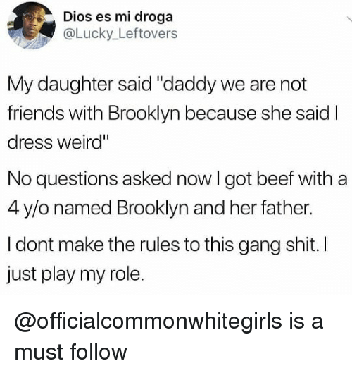 """No Questions Asked: Dios es mi droga  aLucky_Leftovers  My daughter said """"daddy we are not  friends with Brooklyn because she said I  dress weird""""  No questions asked now I got beef with a  4 y/o named Brooklyn and her father.  I dont make the rules to this gang shit. I  just play my role. @officialcommonwhitegirls is a must follow"""