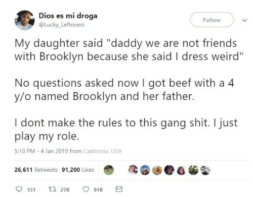 """No Questions: Dios es mi droga  Follow  @Lucky_Leftovers  My daughter said """"daddy we are not friends  with Brooklyn because she said I dress weird""""  No questions asked now I got beef with a 4  y/o named Brooklyn and her father.  I dont make the rules to this gang shit. I just  play my role.  5:10 PM - 4 Jan 2019 from California, USA  26,611 Retweets 91,200 Likes  t 27K  131  91K"""
