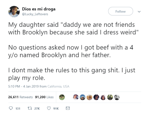 """No Questions: Dios es mi droga  @Lucky Leftovers  Follow  My daughter said """"daddy we are not friends  with Brooklyn because she said I dress weird""""  No questions asked now I got beef with a 4  y/o named Brooklyn and her father.  I dont make the rules to this gang shit. I just  play my role.  5:10 PM-4 Jan 2019 from California, USA  26,611 Retweets 91,200 Likes"""