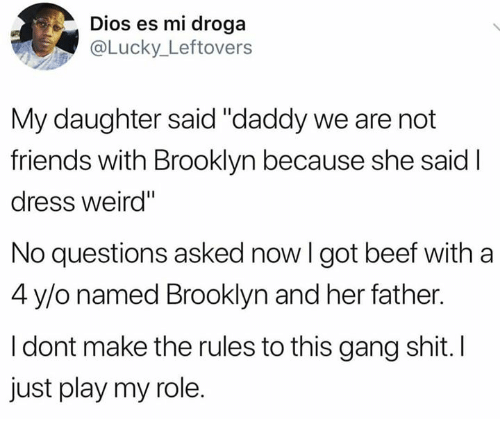 """No Questions Asked: Dios es mi droga  Lucky_ Leftovers  My daughter said """"daddy we are not  friends with Brooklyn because she said I  dress weird""""  No questions asked now I got beef with a  4 y/o named Brooklyn and her father.  I dont make the rules to this gang shit. I  just play my role."""