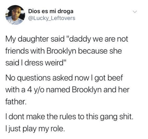 """No Questions: Dios es mi droga  @Lucky Leftovers  My daughter said """"daddy we are not  friends with Brooklyn because she  said I dress weird""""  No questions asked now I got beef  with a 4 y/o named Brooklyn and her  father.  I dont make the rules to this gang shit.  just play my role."""