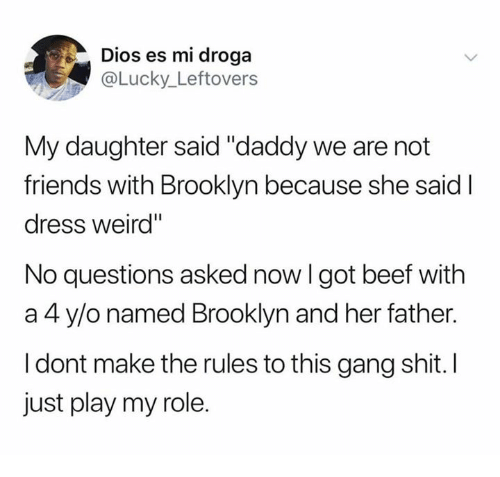 """No Questions Asked: Dios es mi droga  @Lucky_Leftovers  My daughter said """"daddy we are not  friends with Brooklyn because she said I  dress weird""""  No questions asked now I got beef with  a 4 y/o named Brooklyn and her father.  I dont make the rules to this gang shit. I  just play my role."""