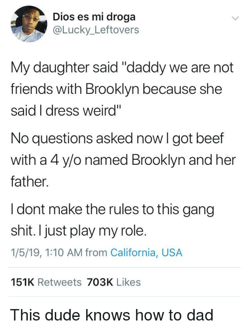 """No Questions: Dios es mi droga  @Lucky_Leftovers  My daughter said """"daddy we are not  friends with Brooklyn because she  said I dress weird""""  No questions asked now I got beef  with a 4 ylo named Brooklyn and her  father.  I dont make the rules to this gang  shit. I just play my role.  1/5/19, 1:10 AM from California, USA  151K Retweets 703K Likes This dude knows how to dad"""