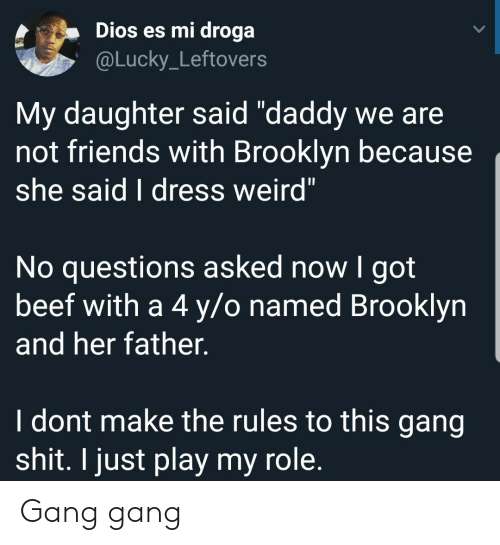 """No Questions: Dios es mi droga  @Lucky_Leftovers  My daughter said """"daddy we are  not friends with Brooklyn because  she said I dress weird""""  No questions asked now I got  beef with a 4 y/o named Brooklyn  and her father.  I dont make the rules to this gang  shit. I just play my role. Gang gang"""