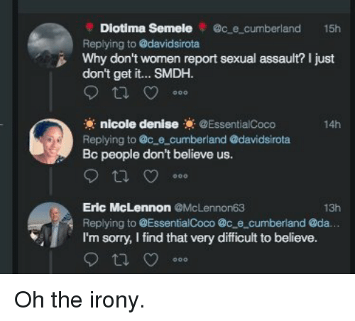 Oh The Irony: Diotima Semele @c e cumberland 15h  Replying to @davidsirota  Why don't wornen report sexual assault? I just  don't get it... SMDH.  nicole denise@EssentialCoco  14h  Replying to @c e_cumberland @davidsirota  people don't believe us.  Eric McLennon @McLennon63  Replying to @EssentialCoco @c e cumberland @da.  I'm sorry, I find that very difficult to believe.  13h Oh the irony.