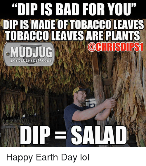 "Happy Earth Day: ""DIP IS BAD FOR YOU""  DIP IS MADE OF TOBACCO LEAVES  TOBACCO LEAVESAREPLANTS  (@CHRIS DIRS1  MUDJUG  portable spittoons  DIP SALAD Happy Earth Day lol"