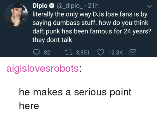 "Diploe: Diplo @_diplo_ 21h  literally the only way DJs lose fans is by  saying dumbass stuff. how do you think  daft punk has been famous for 24 years?  they dont talk  82 t0 3,851  12.3K <p><a href=""http://aigislovesrobots.tumblr.com/post/164789841921/he-makes-a-serious-point-here"" class=""tumblr_blog"">aigislovesrobots</a>:</p><blockquote><p>he makes a serious point here</p></blockquote>"