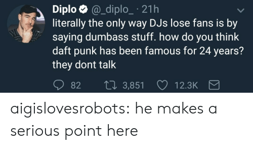 Diploe: Diplo @_diplo_ 21h  literally the only way DJs lose fans is by  saying dumbass stuff. how do you think  daft punk has been famous for 24 years?  they dont talk  82 t0 3,851  12.3K aigislovesrobots: he makes a serious point here