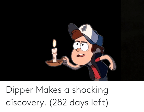 dipper: Dipper Makes a shocking discovery. (282 days left)