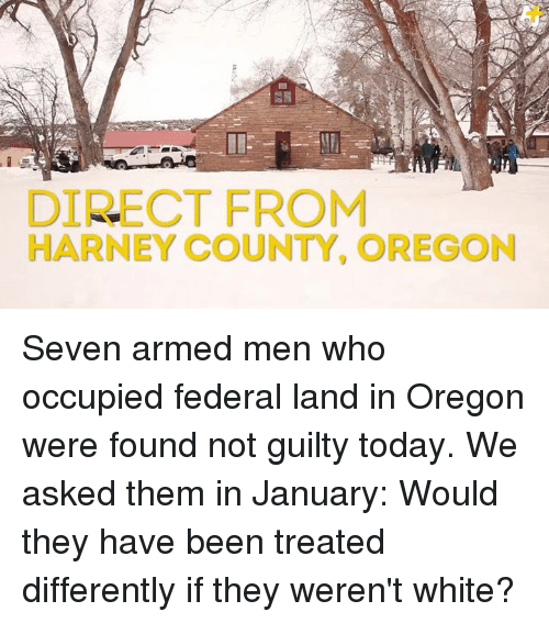 memes: DIRECT FROM  HARNEY COUNTY, OREGON Seven armed men who occupied federal land in Oregon were found not guilty today.  We asked them in January: Would they have been treated differently if they weren't white?